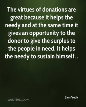 Sam Veda  - The virtues of donations are great because it helps the needy and at the same time it gives an opportunity to the donor to give the surplus to the people in need. It helps the needy to sustain himself. .