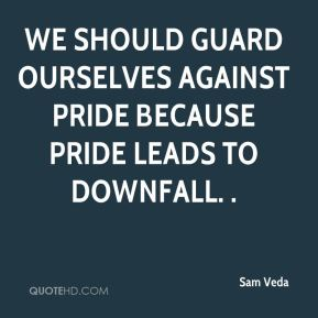 Sam Veda  - We should guard ourselves against pride because pride leads to downfall. .