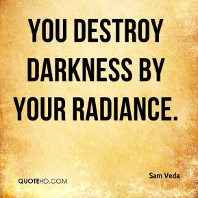 You destroy darkness by your radiance.