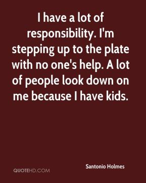 Santonio Holmes  - I have a lot of responsibility. I'm stepping up to the plate with no one's help. A lot of people look down on me because I have kids.