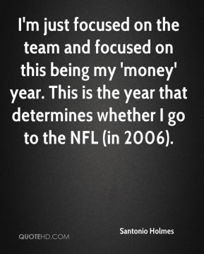 Santonio Holmes  - I'm just focused on the team and focused on this being my 'money' year. This is the year that determines whether I go to the NFL (in 2006).