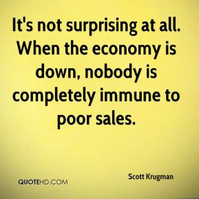 It's not surprising at all. When the economy is down, nobody is completely immune to poor sales.