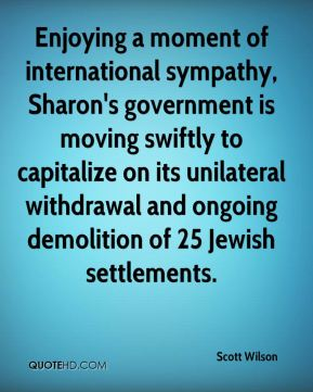 Enjoying a moment of international sympathy, Sharon's government is moving swiftly to capitalize on its unilateral withdrawal and ongoing demolition of 25 Jewish settlements.