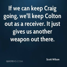 If we can keep Craig going, we'll keep Colton out as a receiver. It just gives us another weapon out there.