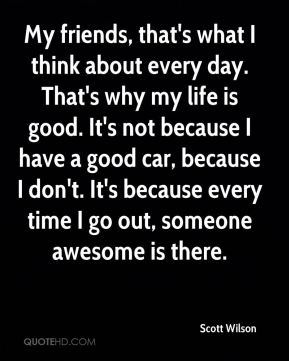 My friends, that's what I think about every day. That's why my life is good. It's not because I have a good car, because I don't. It's because every time I go out, someone awesome is there.