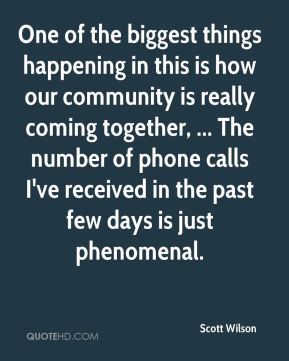 Scott Wilson  - One of the biggest things happening in this is how our community is really coming together, ... The number of phone calls I've received in the past few days is just phenomenal.