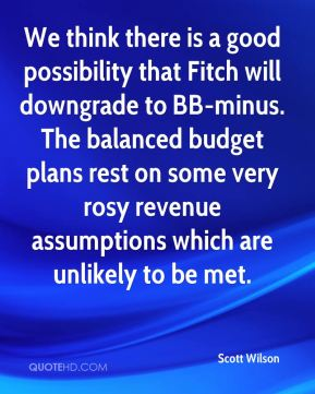 We think there is a good possibility that Fitch will downgrade to BB-minus. The balanced budget plans rest on some very rosy revenue assumptions which are unlikely to be met.
