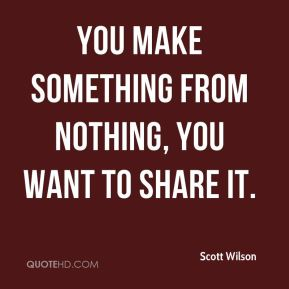 You make something from nothing, you want to share it.
