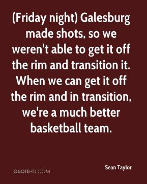 Sean Taylor  - (Friday night) Galesburg made shots, so we weren't able to get it off the rim and transition it. When we can get it off the rim and in transition, we're a much better basketball team.