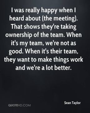 Sean Taylor  - I was really happy when I heard about (the meeting). That shows they're taking ownership of the team. When it's my team, we're not as good. When it's their team, they want to make things work and we're a lot better.