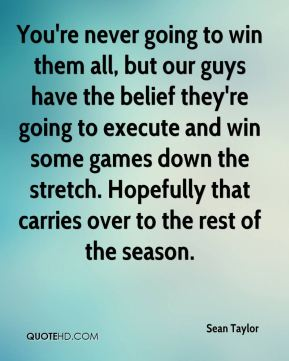 You're never going to win them all, but our guys have the belief they're going to execute and win some games down the stretch. Hopefully that carries over to the rest of the season.