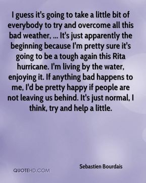 I guess it's going to take a little bit of everybody to try and overcome all this bad weather, ... It's just apparently the beginning because I'm pretty sure it's going to be a tough again this Rita hurricane. I'm living by the water, enjoying it. If anything bad happens to me, I'd be pretty happy if people are not leaving us behind. It's just normal, I think, try and help a little.
