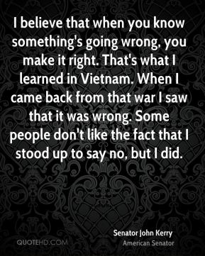 I believe that when you know something's going wrong, you make it right. That's what I learned in Vietnam. When I came back from that war I saw that it was wrong. Some people don't like the fact that I stood up to say no, but I did.