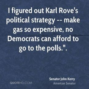 """I figured out Karl Rove's political strategy -- make gas so expensive, no Democrats can afford to go to the polls.""""."""