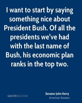 Senator John Kerry  - I want to start by saying something nice about President Bush. Of all the presidents we've had with the last name of Bush, his economic plan ranks in the top two.