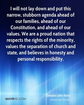I will not lay down and put this narrow, stubborn agenda ahead of our families, ahead of our Constitution, and ahead of our values. We are a proud nation that respects the rights of the minority, values the separation of church and state, and believes in honesty and personal responsibility.