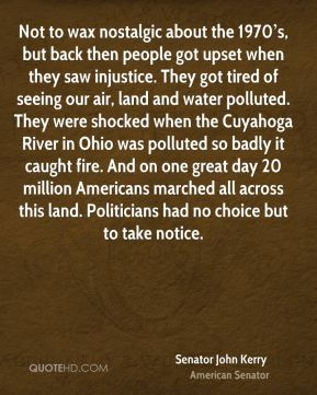 Not to wax nostalgic about the 1970's, but back then people got upset when they saw injustice. They got tired of seeing our air, land and water polluted. They were shocked when the Cuyahoga River in Ohio was polluted so badly it caught fire. And on one great day 20 million Americans marched all across this land. Politicians had no choice but to take notice.