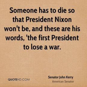 Senator John Kerry  - Someone has to die so that President Nixon won't be, and these are his words, 'the first President to lose a war.