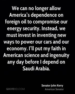 We can no longer allow America's dependence on foreign oil to compromise our energy security. Instead, we must invest in inventing new ways to power our cars and our economy. I'll put my faith in American science and ingenuity any day before I depend on Saudi Arabia.