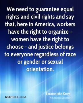 We need to guarantee equal rights and civil rights and say that, here in America, workers have the right to organize - women have the right to choose - and justice belongs to everyone regardless of race or gender or sexual orientation.