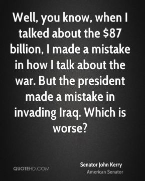 Well, you know, when I talked about the $87 billion, I made a mistake in how I talk about the war. But the president made a mistake in invading Iraq. Which is worse?