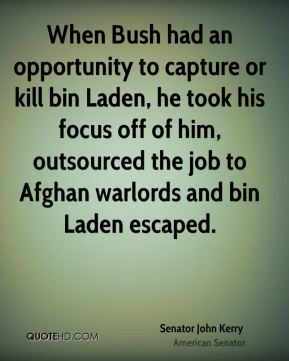 Senator John Kerry  - When Bush had an opportunity to capture or kill bin Laden, he took his focus off of him, outsourced the job to Afghan warlords and bin Laden escaped.