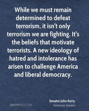 Senator John Kerry  - While we must remain determined to defeat terrorism, it isn't only terrorism we are fighting. It's the beliefs that motivate terrorists. A new ideology of hatred and intolerance has arisen to challenge America and liberal democracy.