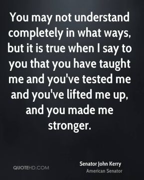 You may not understand completely in what ways, but it is true when I say to you that you have taught me and you've tested me and you've lifted me up, and you made me stronger.