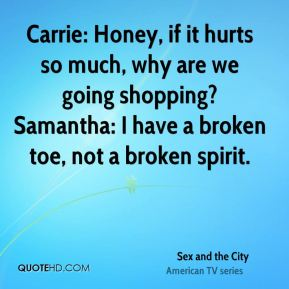 Carrie: Honey, if it hurts so much, why are we going shopping? Samantha: I have a broken toe, not a broken spirit.