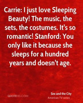 Sex and the City  - Carrie: I just love Sleeping Beauty! The music, the sets, the costumes. It's so romantic! Stanford: You only like it because she sleeps for a hundred years and doesn't age.
