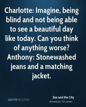 Charlotte: Imagine, being blind and not being able to see a beautiful day like today. Can you think of anything worse? Anthony: Stonewashed jeans and a matching jacket.