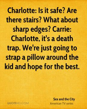 Sex and the City  - Charlotte: Is it safe? Are there stairs? What about sharp edges? Carrie: Charlotte, it's a death trap. We're just going to strap a pillow around the kid and hope for the best.
