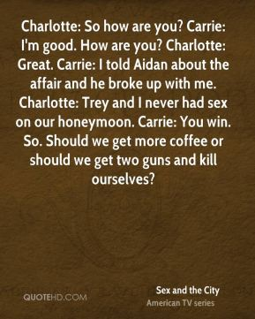 Charlotte: So how are you? Carrie: I'm good. How are you? Charlotte: Great. Carrie: I told Aidan about the affair and he broke up with me. Charlotte: Trey and I never had sex on our honeymoon. Carrie: You win. So. Should we get more coffee or should we get two guns and kill ourselves?