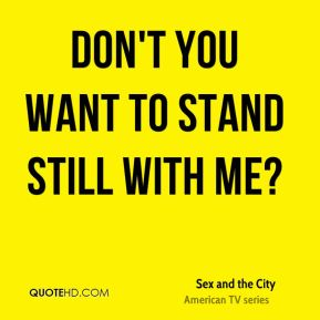 Sex and the City  - Don't you want to stand still with me?