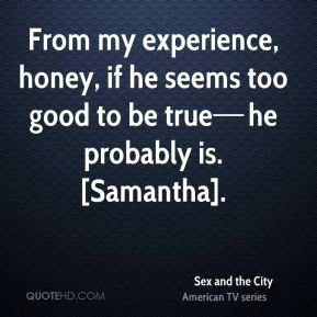 From my experience, honey, if he seems too good to be true—he probably is. [Samantha].