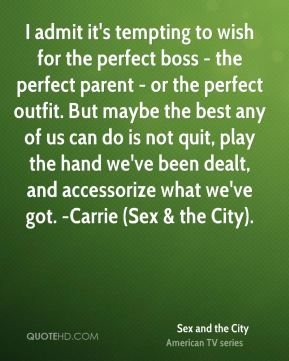 Sex and the City  - I admit it's tempting to wish for the perfect boss - the perfect parent - or the perfect outfit. But maybe the best any of us can do is not quit, play the hand we've been dealt, and accessorize what we've got. -Carrie (Sex & the City).