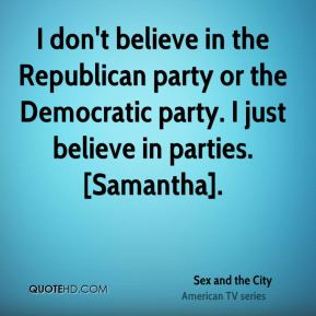 I don't believe in the Republican party or the Democratic party. I just believe in parties. [Samantha].
