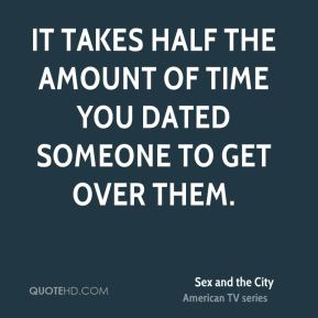 It takes half the amount of time you dated someone to get over them.