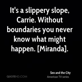 Sex and the City  - It's a slippery slope, Carrie. Without boundaries you never know what might happen. [Miranda].