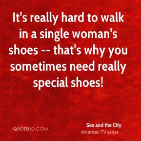 It's really hard to walk in a single woman's shoes -- that's why you sometimes need really special shoes!