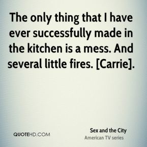 The only thing that I have ever successfully made in the kitchen is a mess. And several little fires. [Carrie].