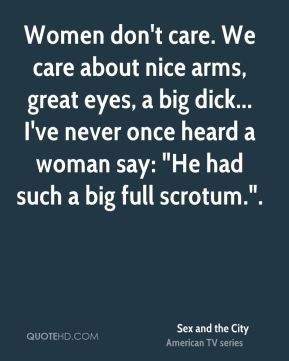 """Sex and the City  - Women don't care. We care about nice arms, great eyes, a big dick... I've never once heard a woman say: """"He had such a big full scrotum.""""."""