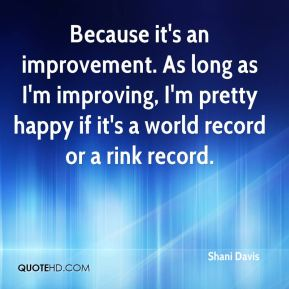 Because it's an improvement. As long as I'm improving, I'm pretty happy if it's a world record or a rink record.