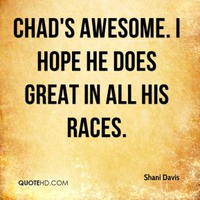 Shani Davis  - Chad's awesome. I hope he does great in all his races.