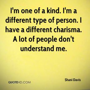 Shani Davis  - I'm one of a kind. I'm a different type of person. I have a different charisma. A lot of people don't understand me.