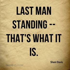 Last man standing -- that's what it is.