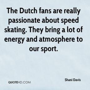 The Dutch fans are really passionate about speed skating. They bring a lot of energy and atmosphere to our sport.