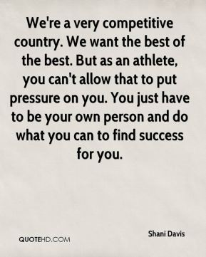 We're a very competitive country. We want the best of the best. But as an athlete, you can't allow that to put pressure on you. You just have to be your own person and do what you can to find success for you.