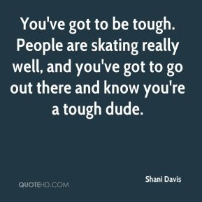 You've got to be tough. People are skating really well, and you've got to go out there and know you're a tough dude.