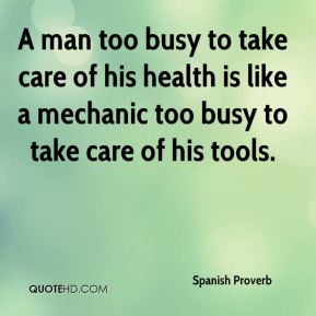 Spanish Proverb  - A man too busy to take care of his health is like a mechanic too busy to take care of his tools.